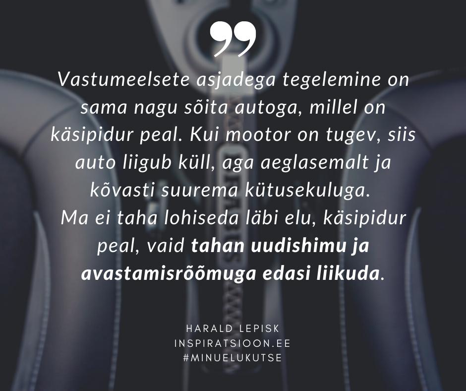 Vastumeelsete asjadega tegelemine on sama nagu sõita autoga, millel on käsipidur peal. Kui mootor on tugev, siis auto liigub küll, aga aeglasemalt ja kõvasti suurema kütusekuluga.  Ma ei taha lohiseda läbi elu, käsipidur peal, vaid tahan uudishimu ja avastamisrõõmuga edasi liikuda.  Harald Lepisk